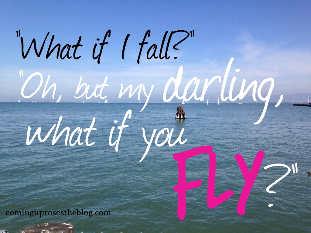 'What if I fall?' 'Oh, but my darling, what if you fly?'