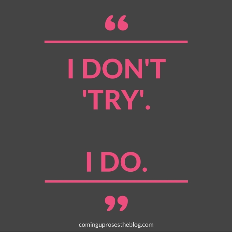 "Monday Mantra on Coming Up Roses - ""I don't try. I DO."""