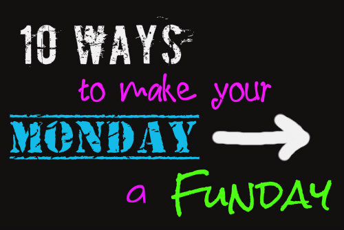 10 Ways to Make Monday a Funday