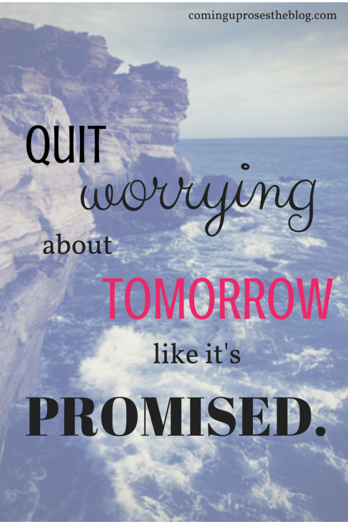 """Quit worrying about tomorrow like it's promised."""