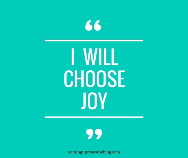 """""""I will choose joy."""""""