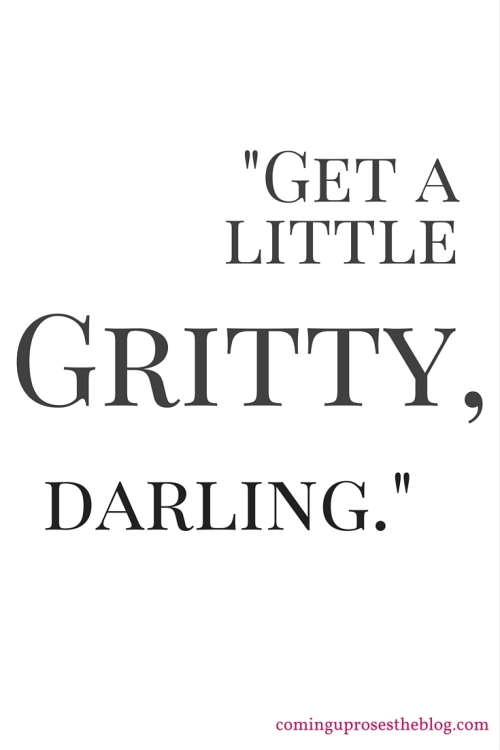 """Get a little gritty, darling."""