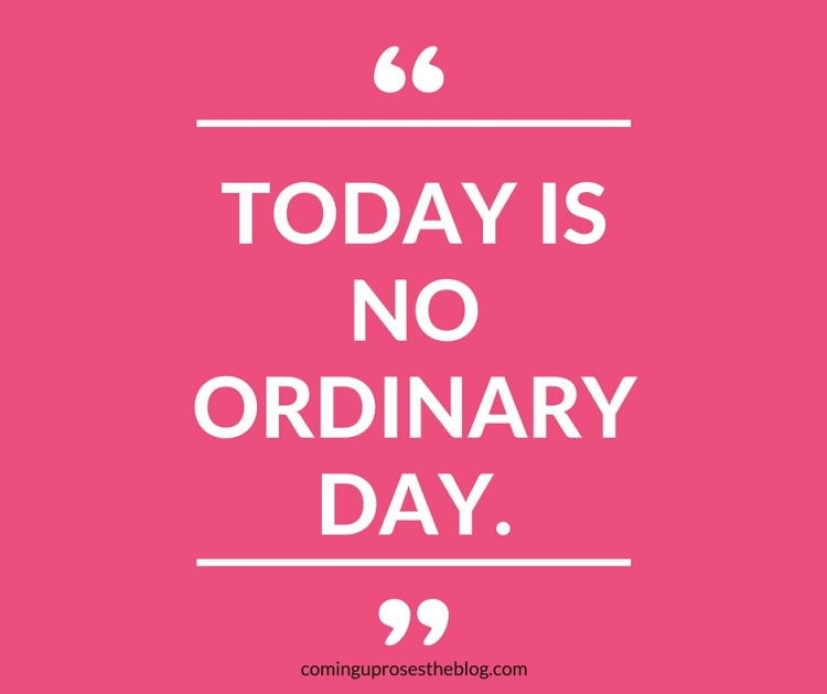 """Today is no ordinary day."""