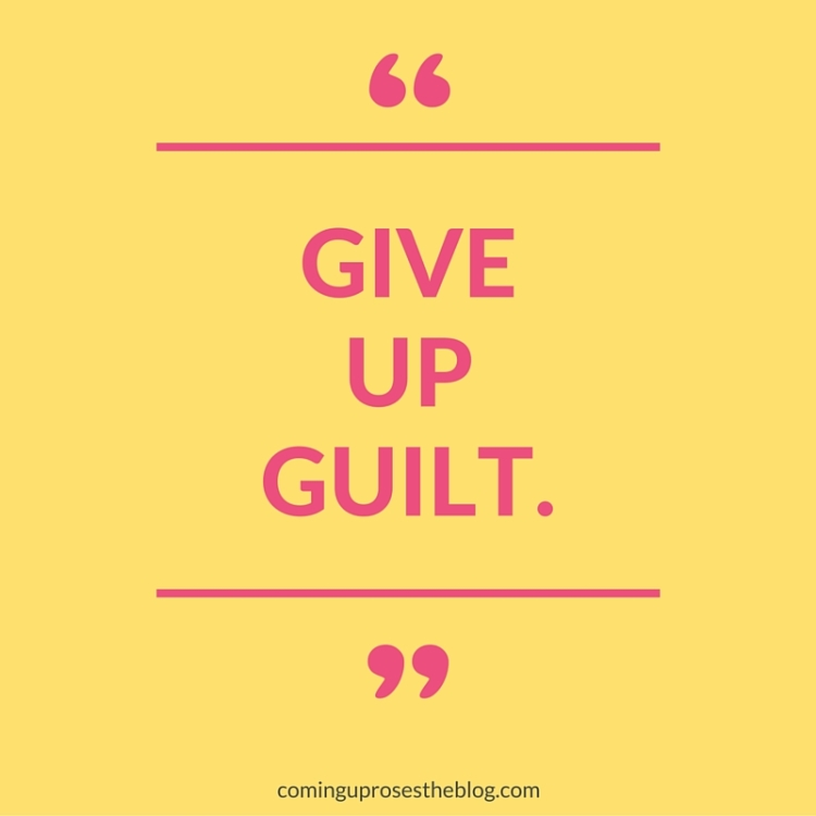 """Give Up Guilt."" - A Monday Mantra on Coming Up Roses"
