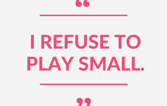 """""""I Refuse to Play Small."""""""