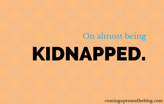 On almost being kidnapped.