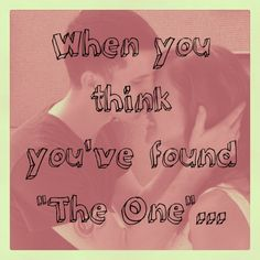 """When you think you've found """"The One""""…"""