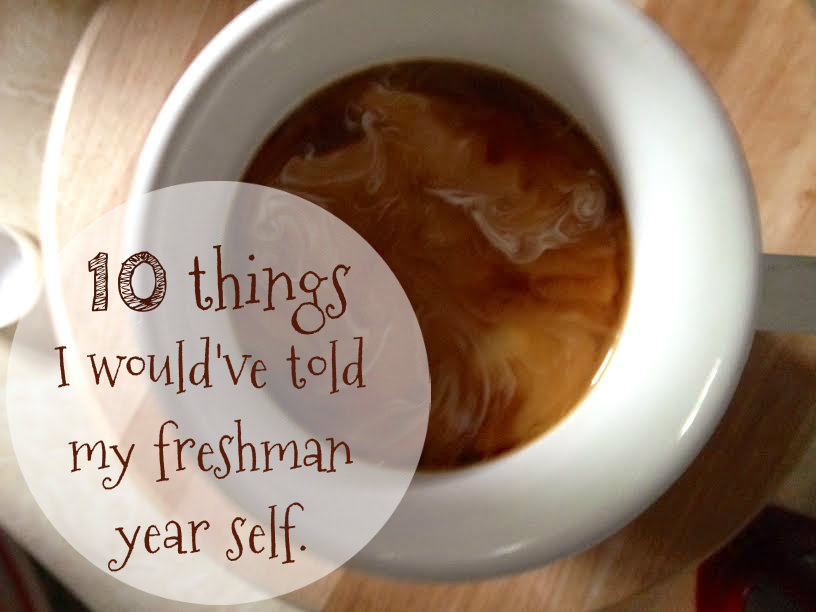 10 things I would've told my incoming freshman self.