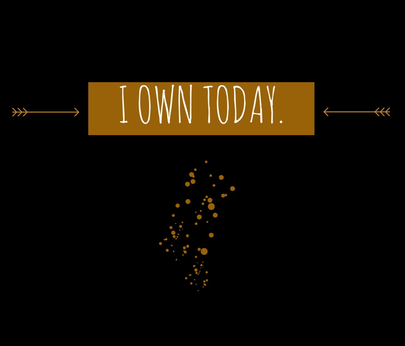"""I own today."""