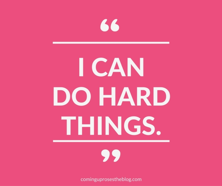 """I can do hard things."" - Monday Mantra on Coming Up Roses"