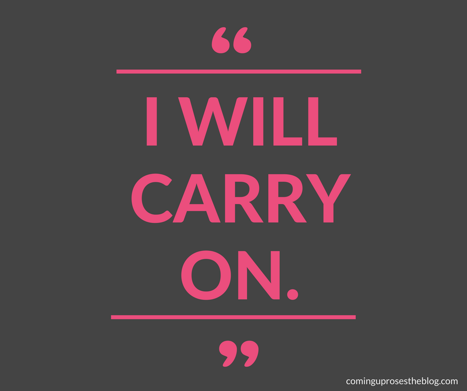 """I Will Carry On."" - Monday Mantra on Coming Up Roses"