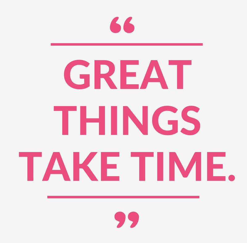 """Great things take time."""