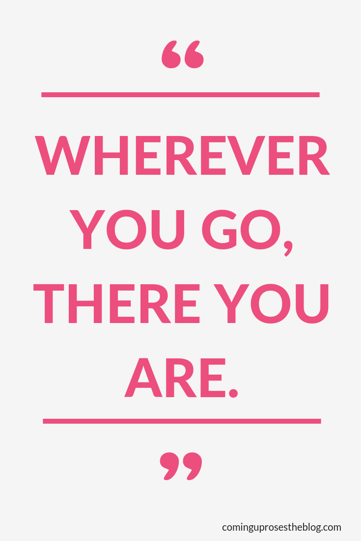 """Wherever you go, there you are."" - Monday Mantra on Coming Up Roses"