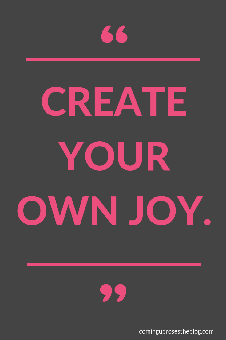 """Create your own JOY."" - Monday Mantra on Coming Up Roses"