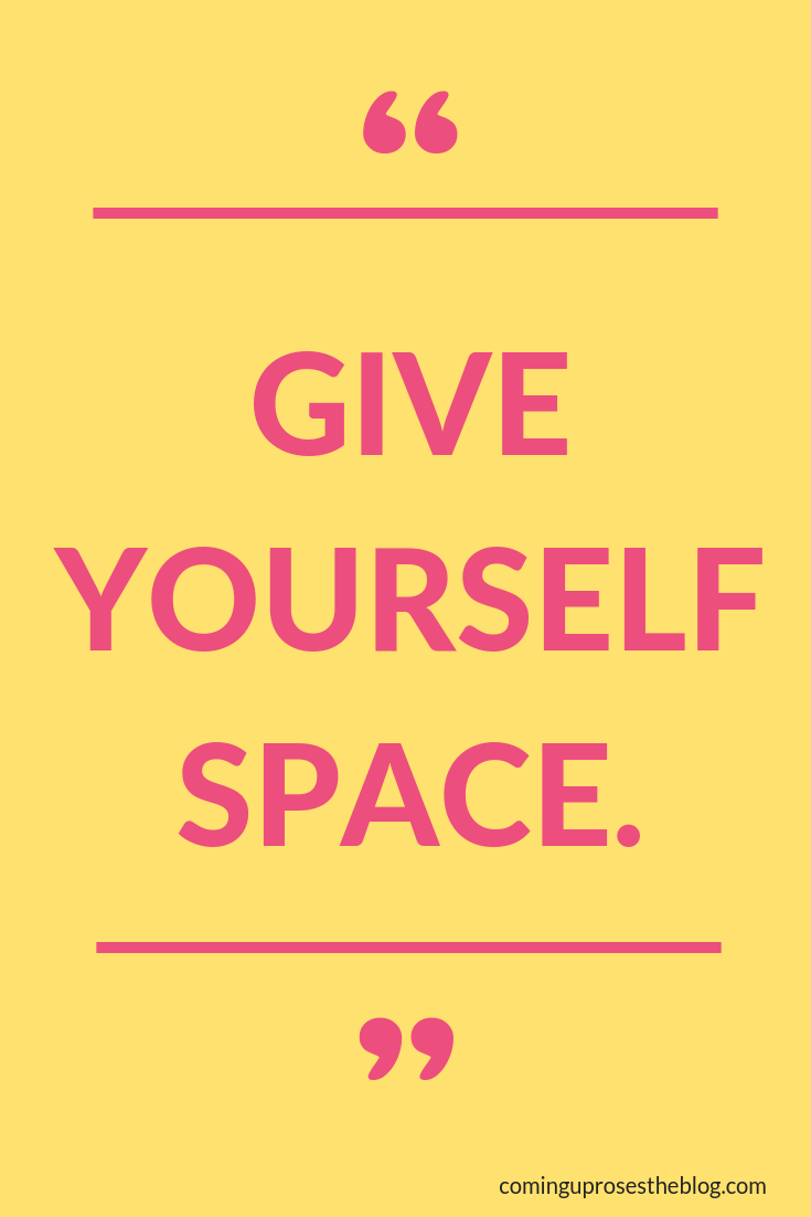 """GIVE YOURSELF SPACE."" - Monday Mantra on how to give yourself space, and the importance of regularly giving yourself space, on Coming Up Roses"