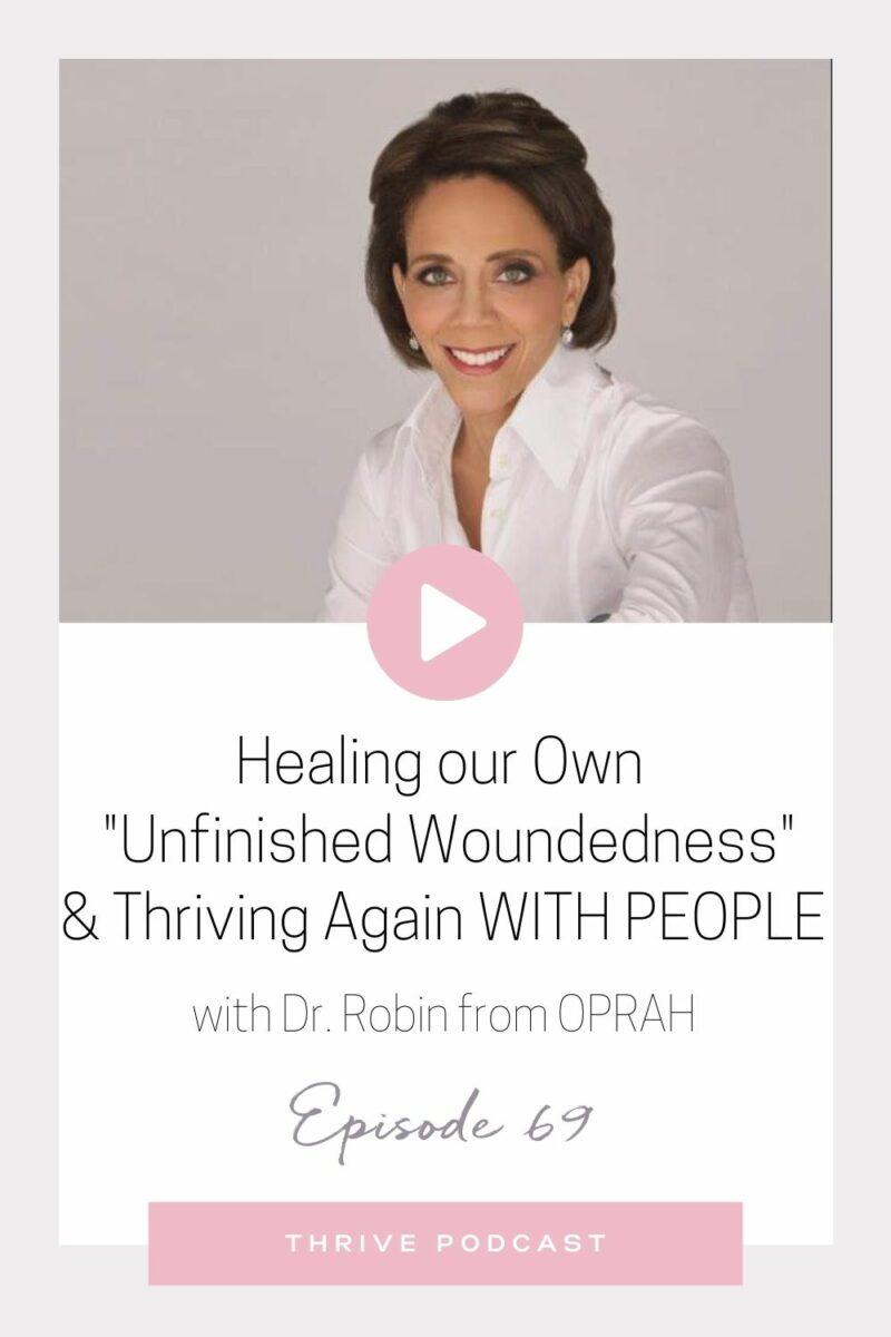"""Healing our Own """"Unfinished Woundedness"""" & Thriving with People Again – with Dr. Robin from OPRAH! – THRIVE, Episode 69"""