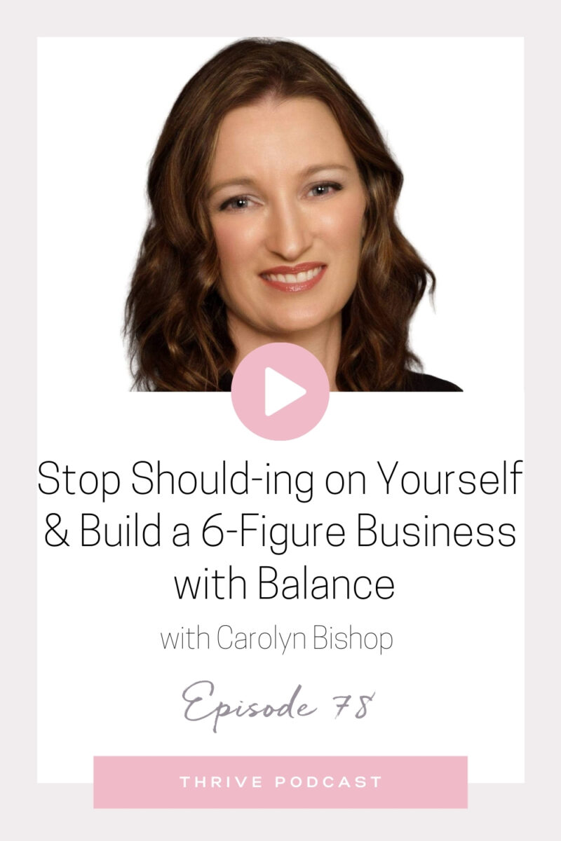 Stop Should-ing on Yourself & Build a 6-Figure Business with Balance – with Carolyn Bishop – THRIVE, Episode 78