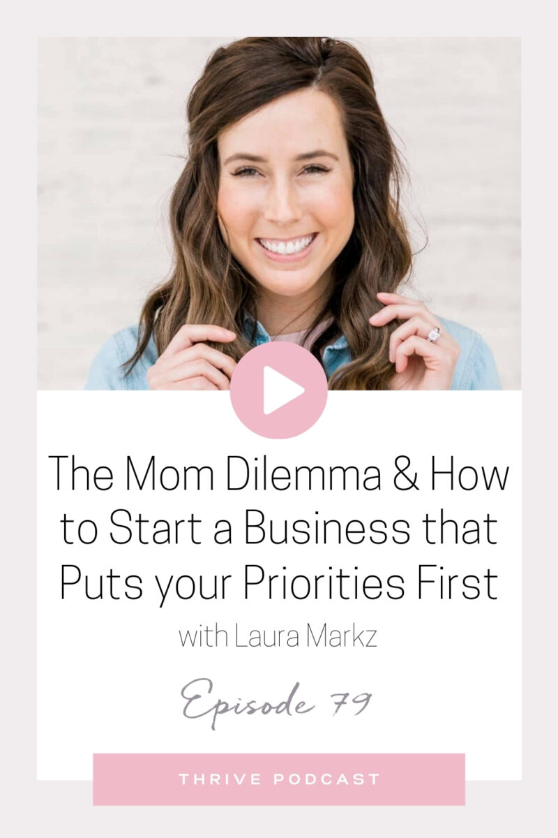 The Mom Dilemma + How to Start a Business That Puts Your Priorities First – with Laura Markz – THRIVE, Episode 79