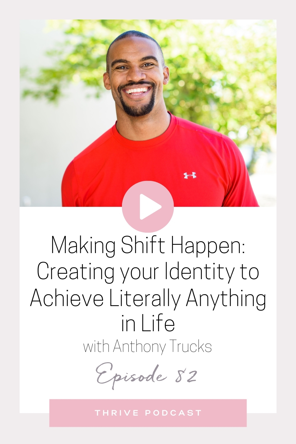 Making Shift Happen: Creating your Identity to Achieve Literally Anything in Life  – with Anthony Trucks – THRIVE, Episode 82